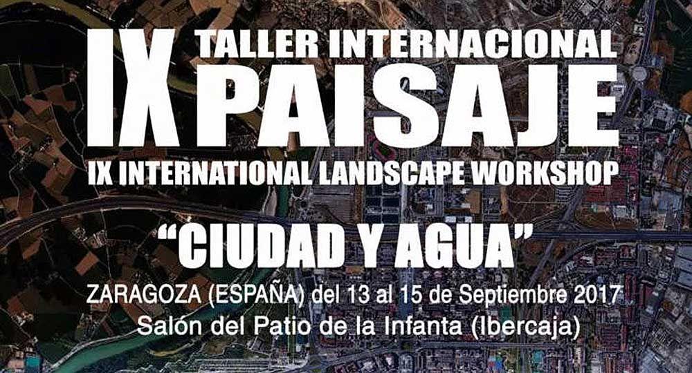 IX Taller Internacional de Paisaje: Ciudad y agua. Zaragoza, septiembre 2017